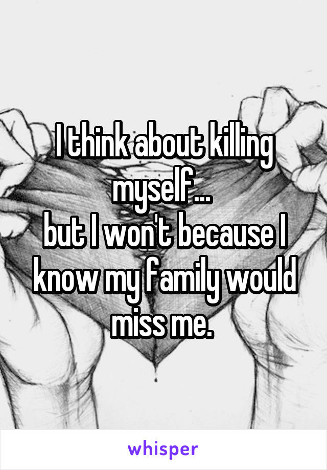 I think about killing myself...  but I won't because I know my family would miss me.