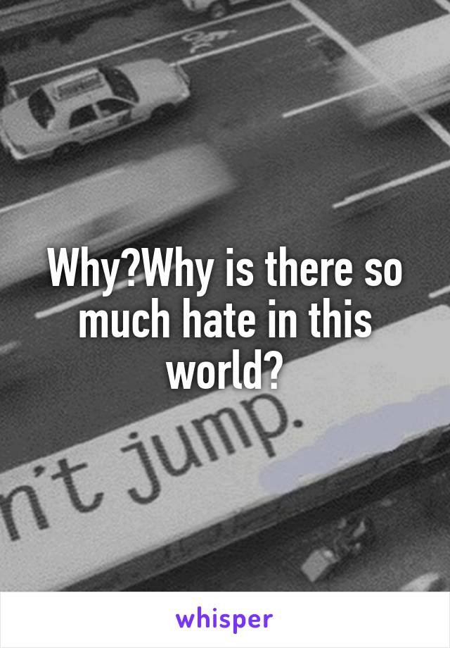 Why?Why is there so much hate in this world?