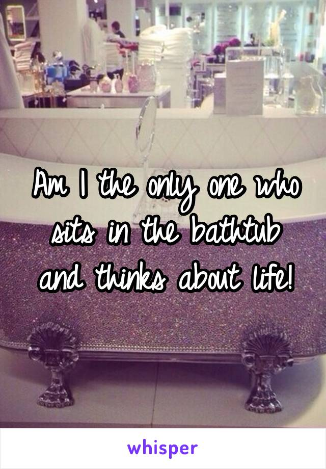 Am I the only one who sits in the bathtub and thinks about life!
