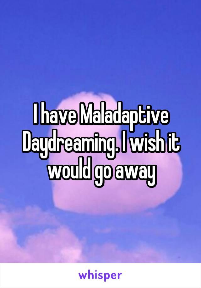I have Maladaptive Daydreaming. I wish it would go away