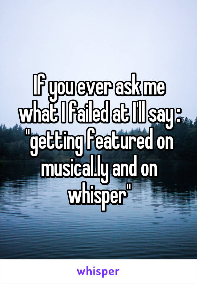 "If you ever ask me what I failed at I'll say : ""getting featured on musical.ly and on whisper"""