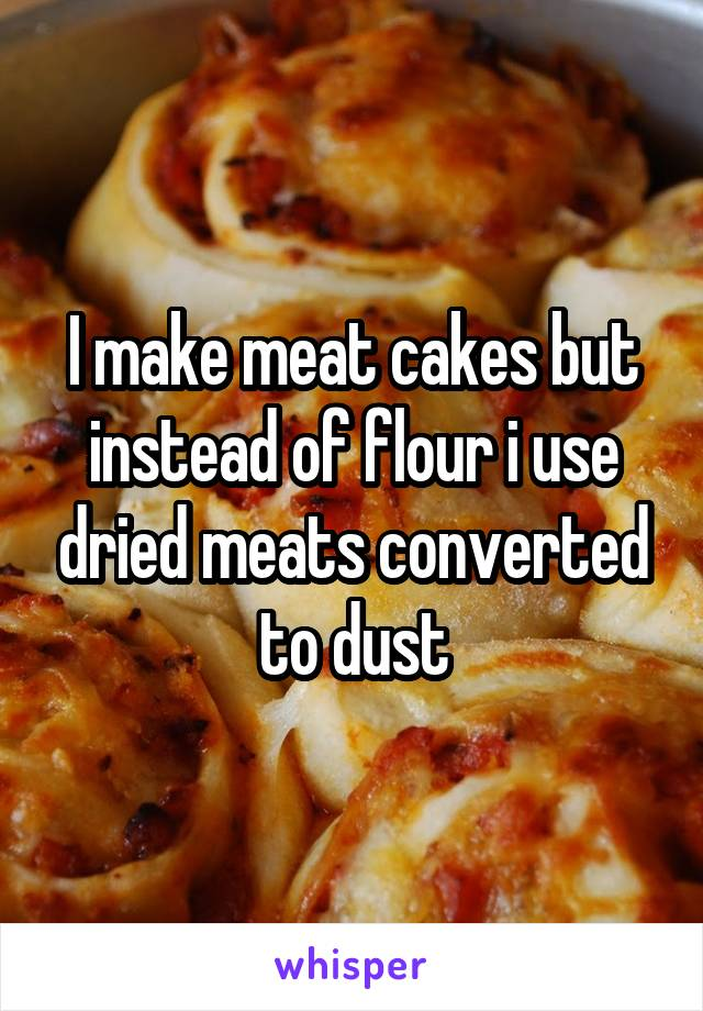 I make meat cakes but instead of flour i use dried meats converted to dust
