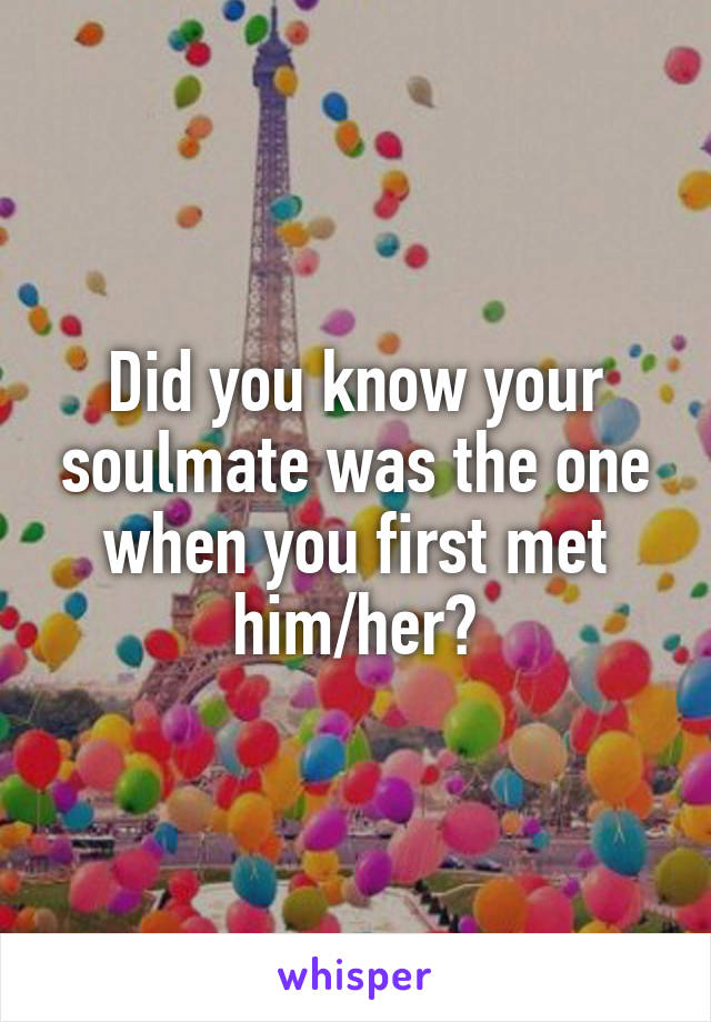 Did you know your soulmate was the one when you first met him/her?