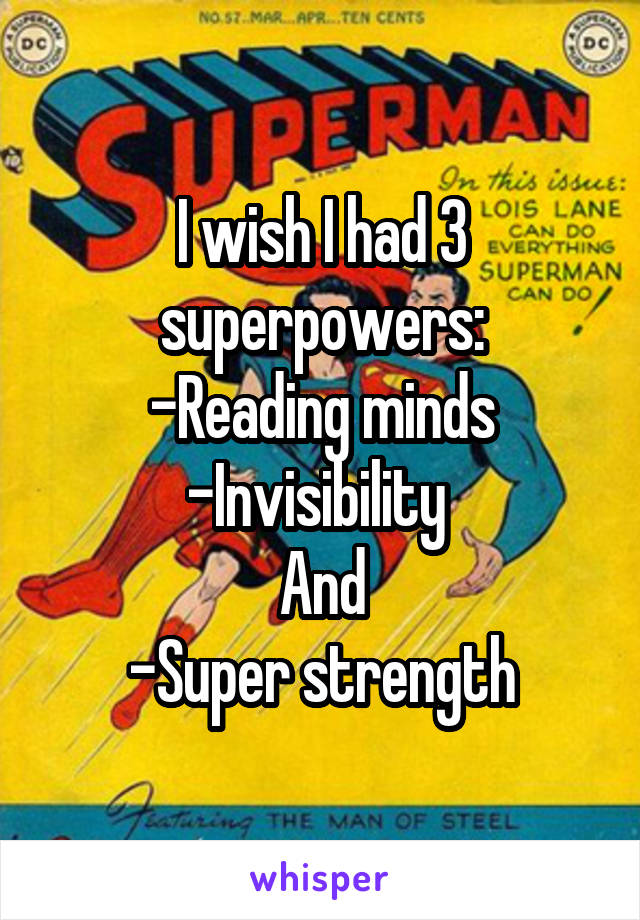 I wish I had 3 superpowers: -Reading minds -Invisibility  And -Super strength