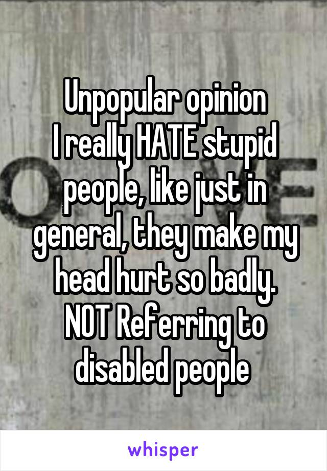 Unpopular opinion I really HATE stupid people, like just in general, they make my head hurt so badly. NOT Referring to disabled people