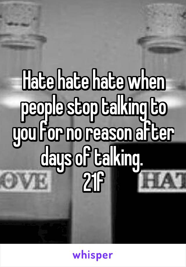 Hate hate hate when people stop talking to you for no reason after days of talking.  21f