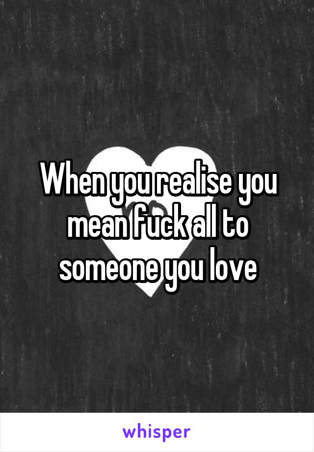 When you realise you mean fuck all to someone you love