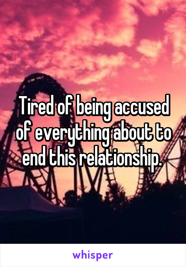 Tired of being accused of everything about to end this relationship.