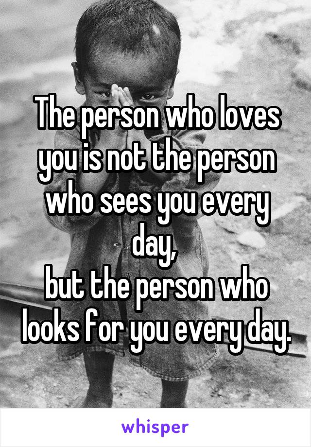 The person who loves you is not the person who sees you every day,  but the person who looks for you every day.