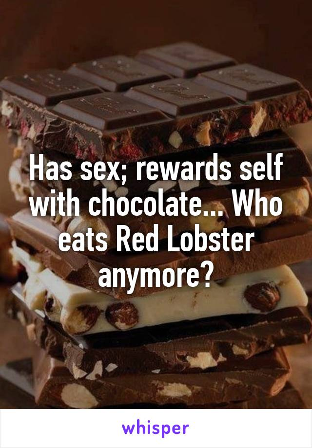 Has sex; rewards self with chocolate... Who eats Red Lobster anymore?
