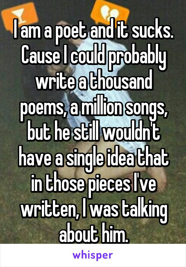 I am a poet and it sucks. Cause I could probably write a thousand poems, a million songs, but he still wouldn't have a single idea that in those pieces I've written, I was talking about him.