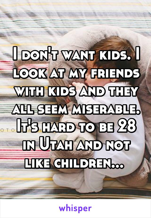 I don't want kids. I look at my friends with kids and they all seem miserable. It's hard to be 28 in Utah and not like children...