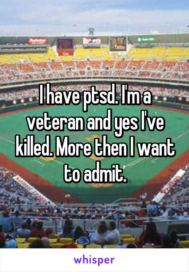 I have ptsd. I'm a veteran and yes I've killed. More then I want to admit.