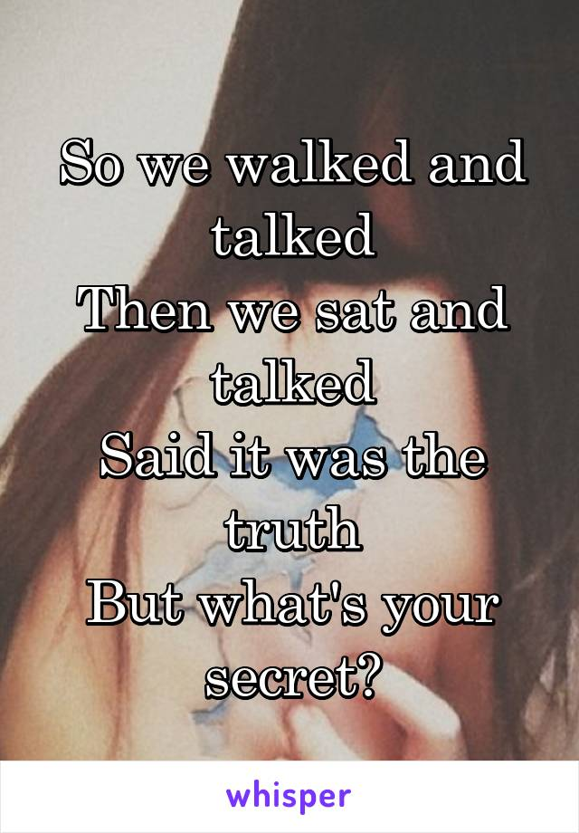 So we walked and talked Then we sat and talked Said it was the truth But what's your secret?
