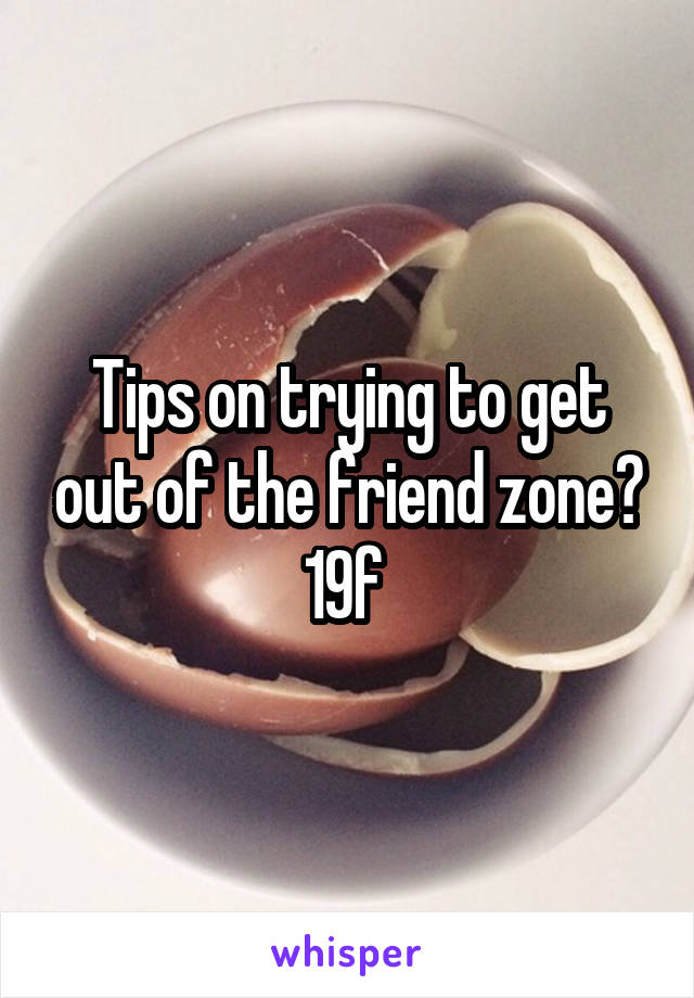 Tips on trying to get out of the friend zone? 19f