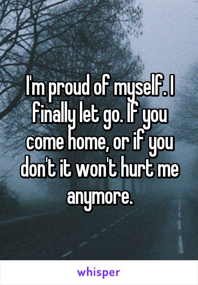 I'm proud of myself. I finally let go. If you come home, or if you don't it won't hurt me anymore.