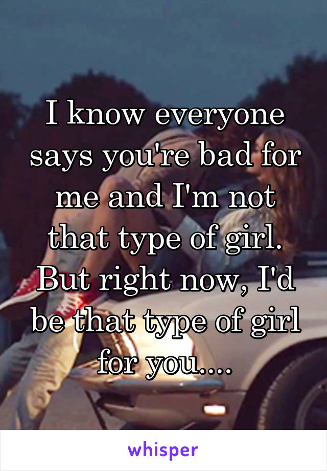 I know everyone says you're bad for me and I'm not that type of girl. But right now, I'd be that type of girl for you....