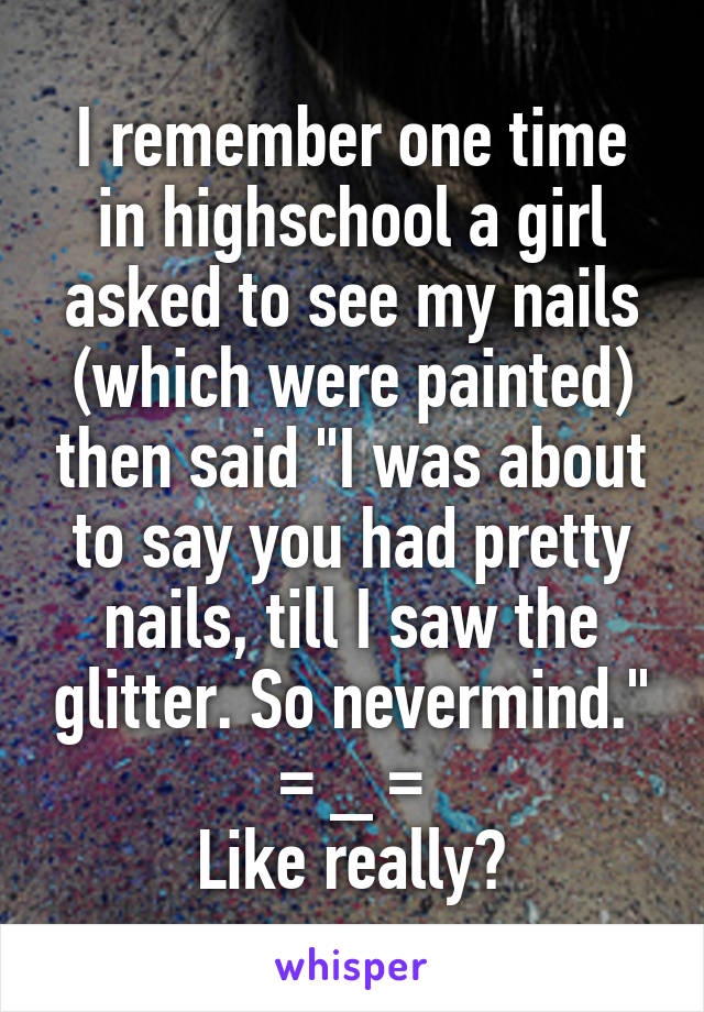 """I remember one time in highschool a girl asked to see my nails (which were painted) then said """"I was about to say you had pretty nails, till I saw the glitter. So nevermind."""" = _ = Like really?"""