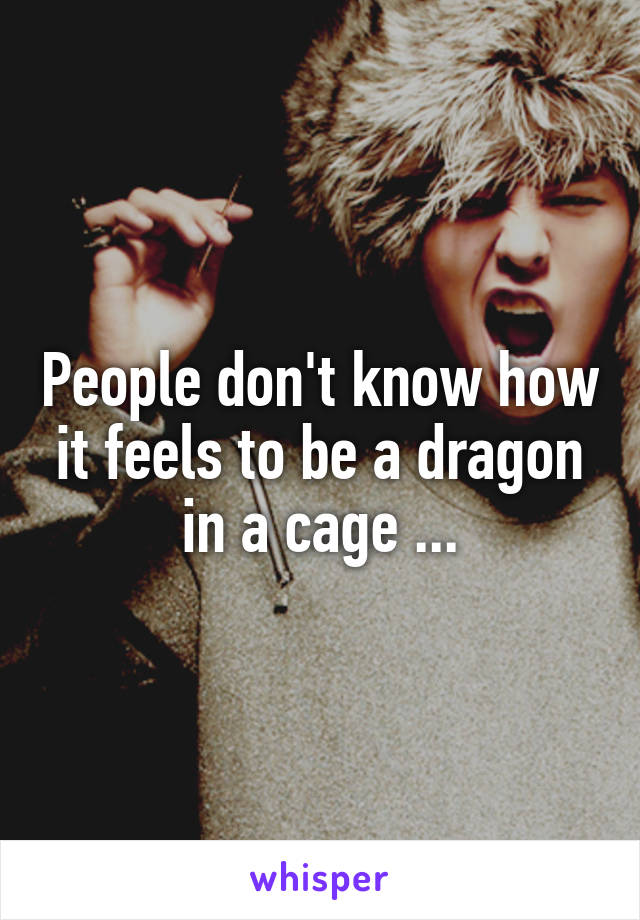 People don't know how it feels to be a dragon in a cage ...