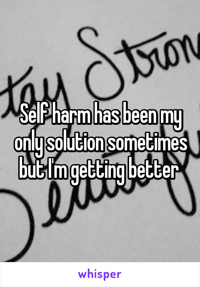 Self harm has been my only solution sometimes but I'm getting better