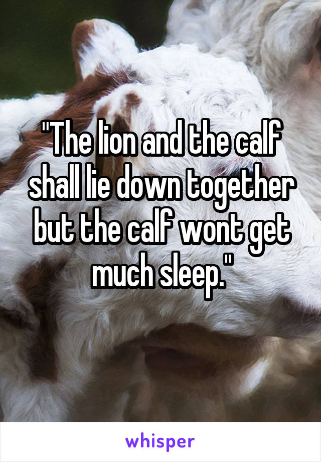 """""""The lion and the calf shall lie down together but the calf wont get much sleep."""""""