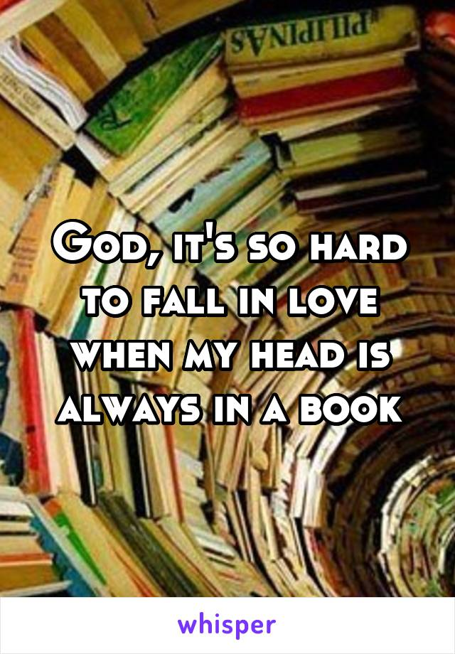 God, it's so hard to fall in love when my head is always in a book
