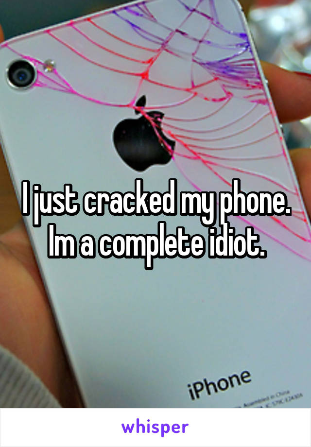 I just cracked my phone. Im a complete idiot.