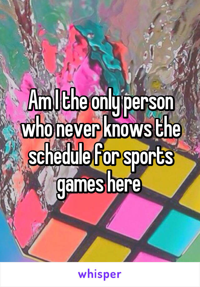 Am I the only person who never knows the schedule for sports games here