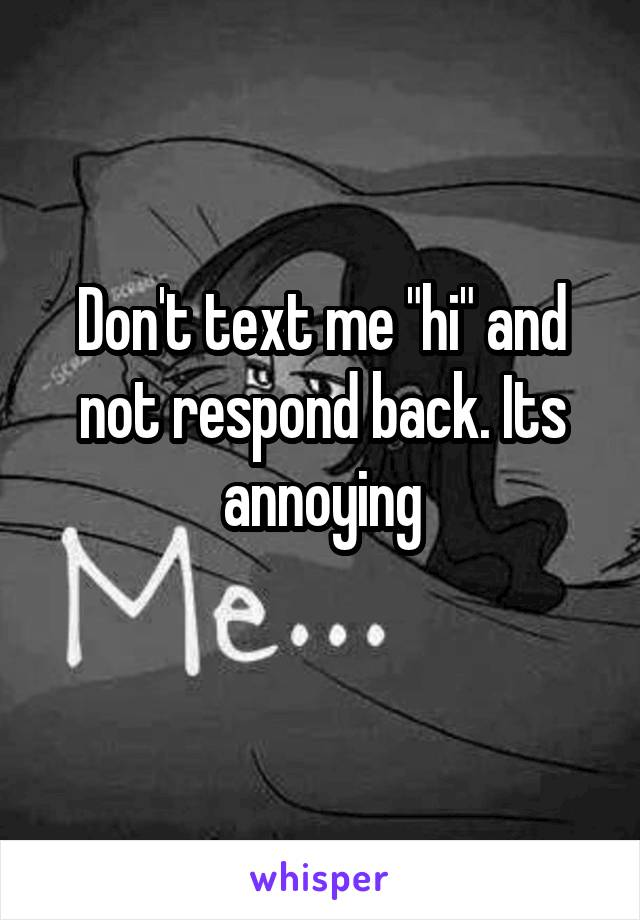 """Don't text me """"hi"""" and not respond back. Its annoying"""