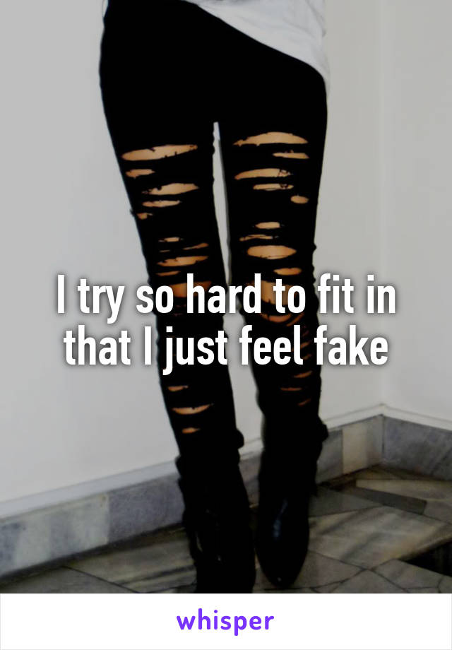 I try so hard to fit in that I just feel fake