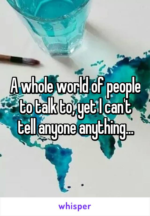 A whole world of people to talk to, yet I can't tell anyone anything...