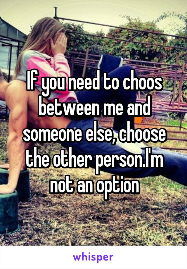 If you need to choos between me and someone else, choose the other person.I'm not an option