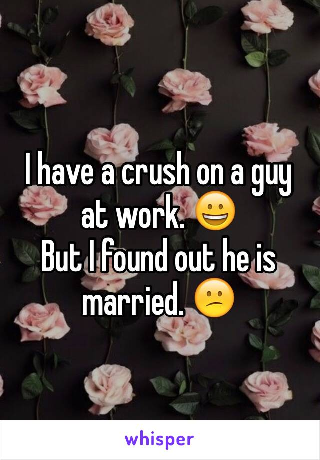 I have a crush on a guy at work. 😀 But I found out he is married. 😕