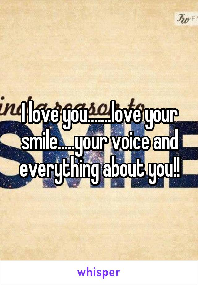 I love you.......love your smile.....your voice and everything about you!!