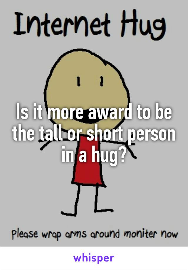 Is it more award to be the tall or short person in a hug?