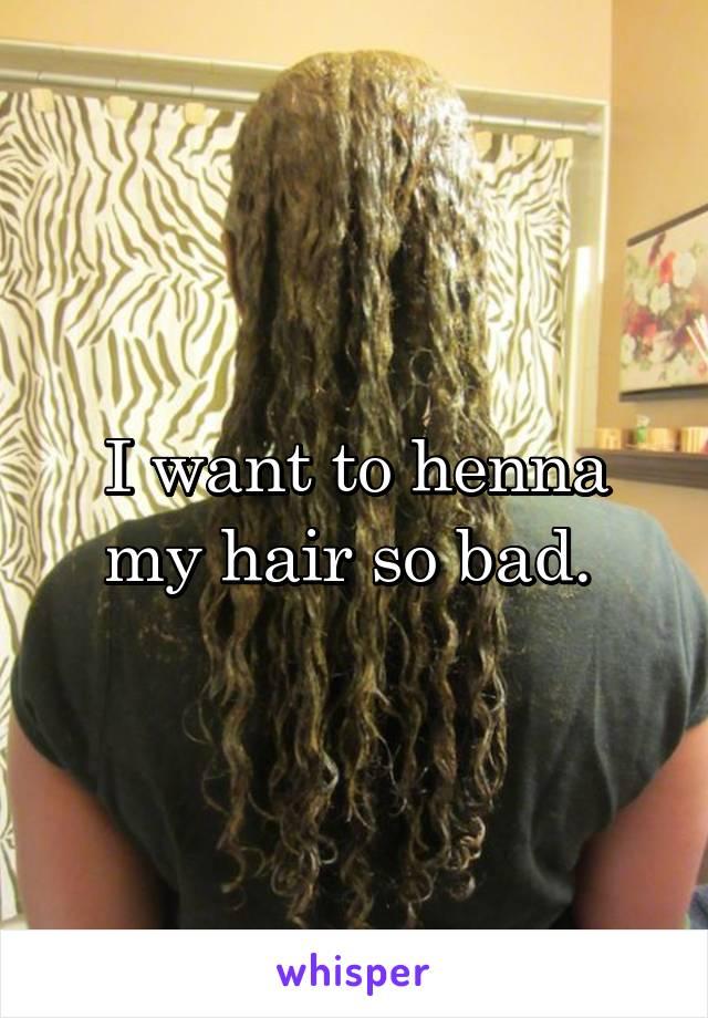 I want to henna my hair so bad.