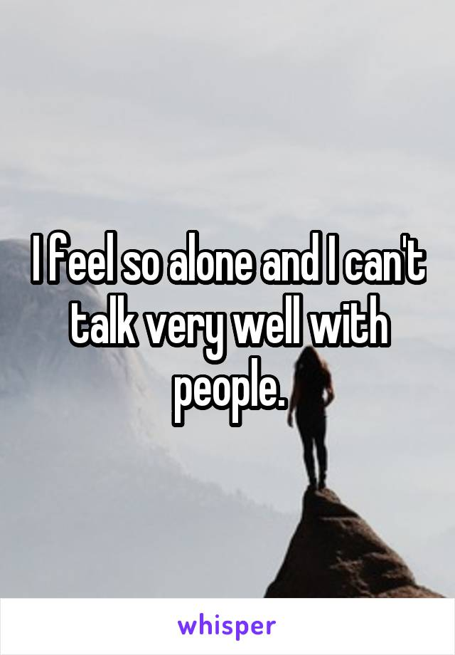 I feel so alone and I can't talk very well with people.