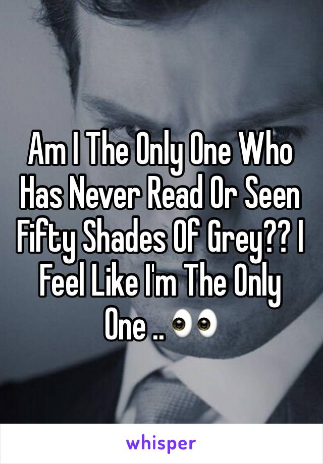 Am I The Only One Who Has Never Read Or Seen Fifty Shades Of Grey?? I Feel Like I'm The Only One .. 👀