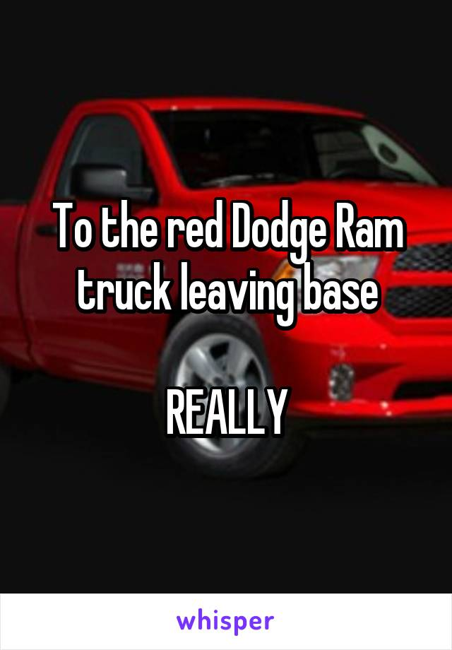 To the red Dodge Ram truck leaving base  REALLY