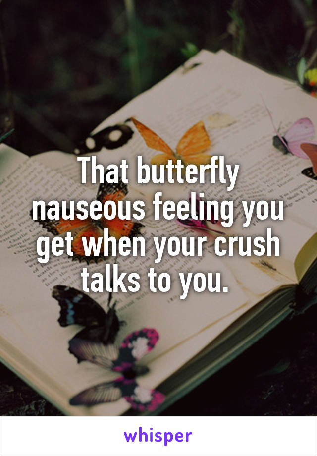 That butterfly nauseous feeling you get when your crush talks to you.