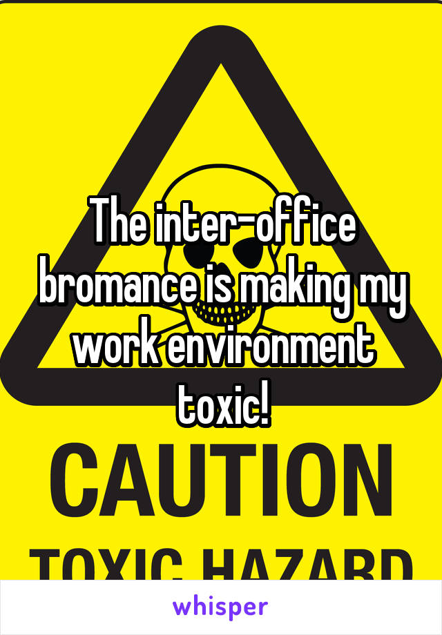 The inter-office bromance is making my work environment toxic!