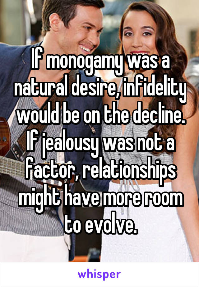 If monogamy was a natural desire, infidelity would be on the decline. If jealousy was not a factor, relationships might have more room to evolve.