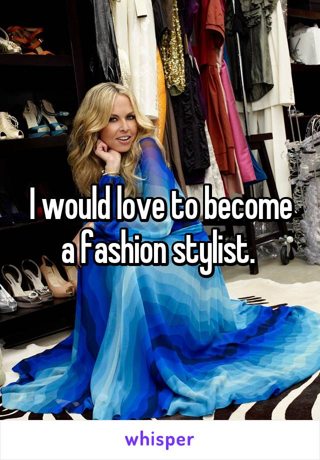 I would love to become a fashion stylist.