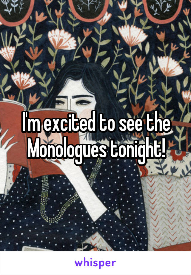 I'm excited to see the Monologues tonight!