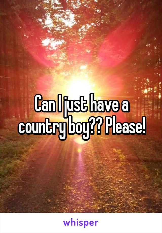 Can I just have a country boy?? Please!
