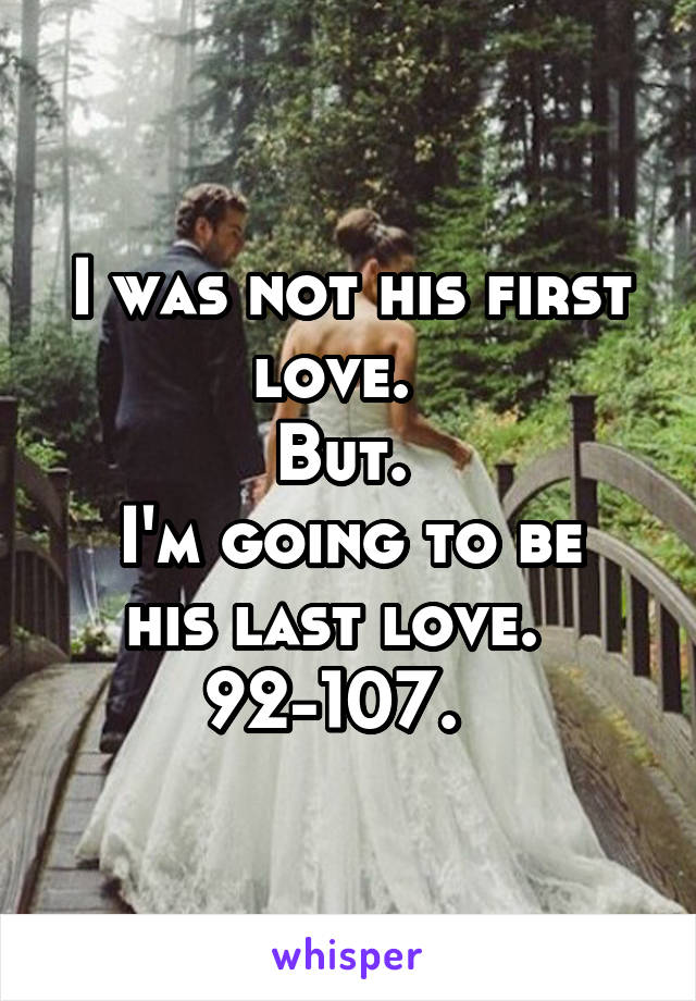I was not his first love.   But.  I'm going to be his last love.   92-107.