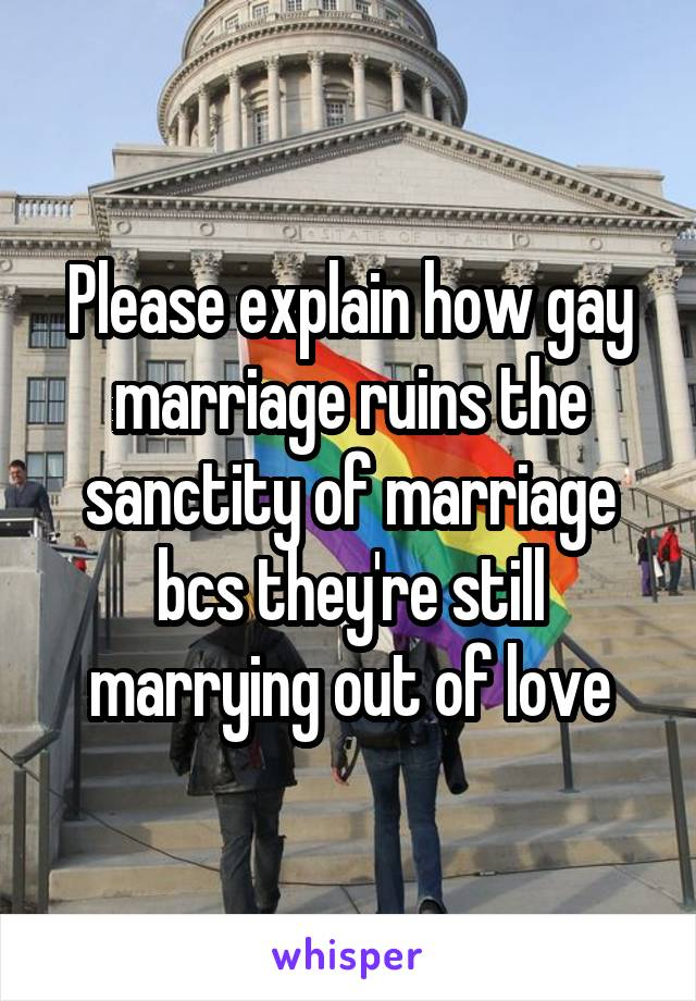 Please explain how gay marriage ruins the sanctity of marriage bcs they're still marrying out of love