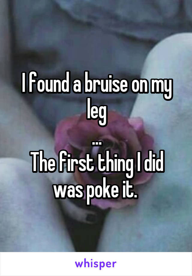 I found a bruise on my leg ... The first thing I did was poke it.