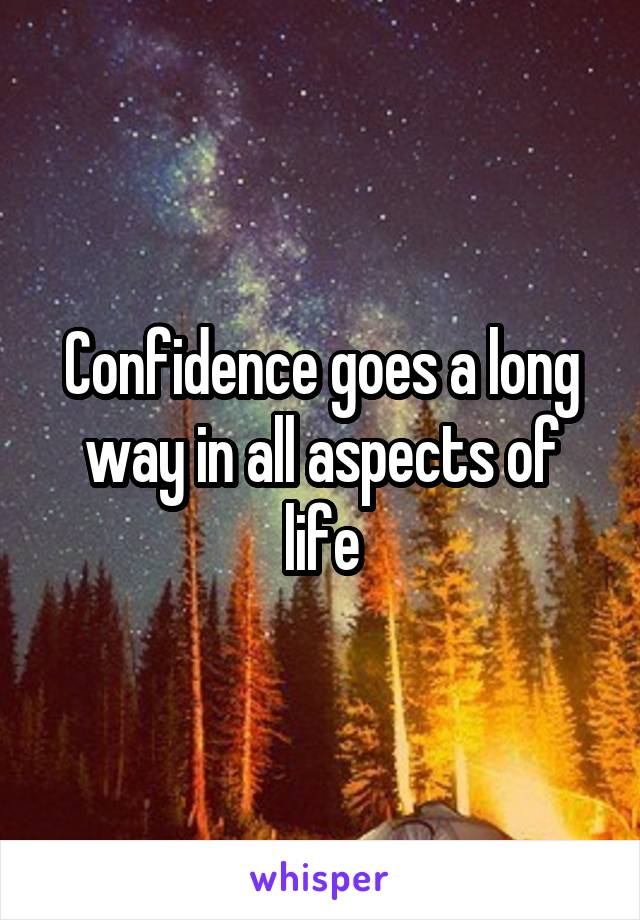 Confidence goes a long way in all aspects of life