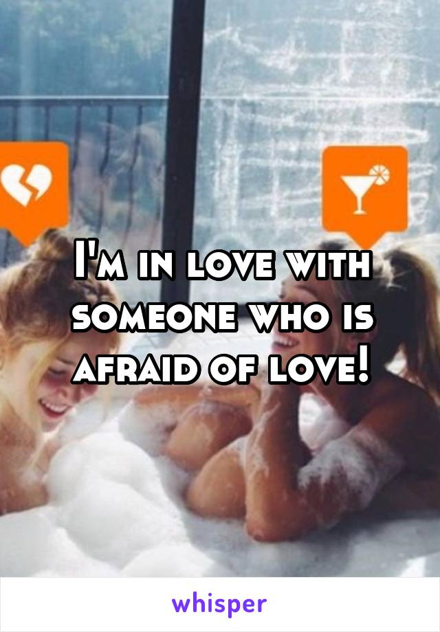 I'm in love with someone who is afraid of love!